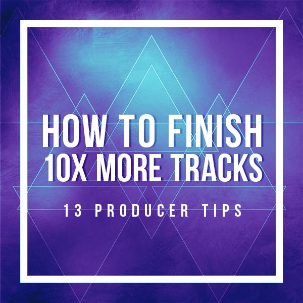how-to-finish-10x-more-tracks-13-producer-tips