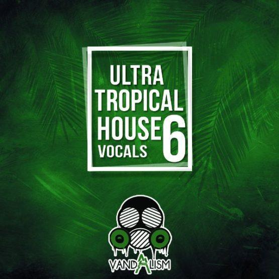 Ultra Tropical House Vocals 6 By Vandalism
